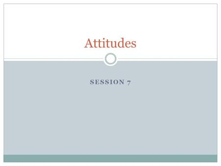 SESSION 7 Attitudes. WHAT IS ATTITUDE? WHAT IS THE IMPORTANCE OF ATTITUDE IN WORKPLACE?