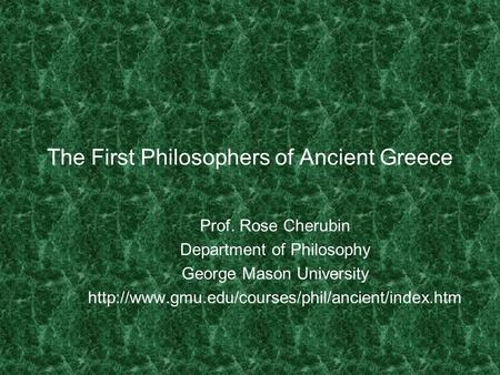 The First Philosophers of Ancient Greece Prof. Rose Cherubin Department of Philosophy George Mason University