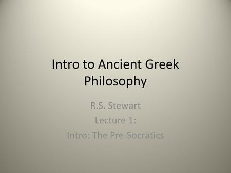 Intro to Ancient Greek Philosophy R.S. Stewart Lecture 1: Intro: The Pre-Socratics.