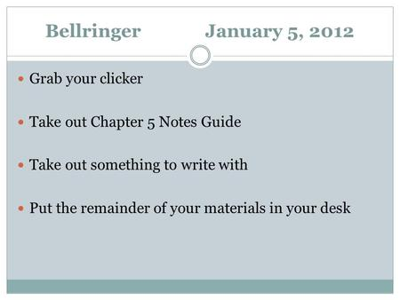 Bellringer January 5, 2012 Grab your clicker Take out Chapter 5 Notes Guide Take out something to write with Put the remainder of your materials in your.