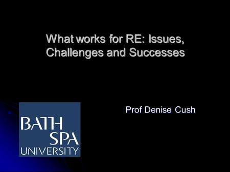 What works for RE: Issues, Challenges and Successes Prof Denise Cush Prof Denise Cush.