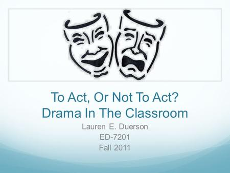 To <strong>Act</strong>, Or Not To <strong>Act</strong>? Drama In The Classroom Lauren E. Duerson ED-7201 Fall 2011.