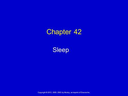 Copyright © 2013, 2009, 2005 by Mosby, an imprint of Elsevier Inc. Chapter 42 Sleep.