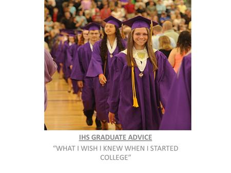 "IHS GRADUATE ADVICE ""WHAT I WISH I KNEW WHEN I STARTED COLLEGE"""
