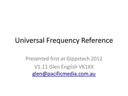 Universal Frequency Reference Presented first at Gippstech 2012 V1.11 Glen English VK1XX