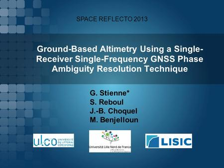 Ground-Based Altimetry Using a Single- Receiver Single-Frequency GNSS Phase Ambiguity Resolution Technique G. Stienne* S. Reboul J.-B. Choquel M. Benjelloun.