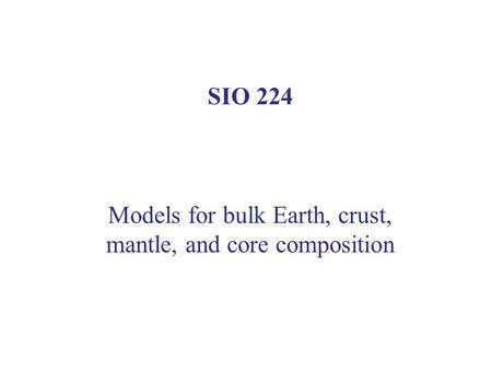 SIO 224 Models for bulk Earth, crust, mantle, and core composition.