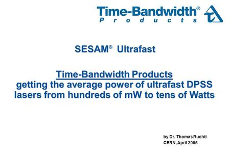 Time-Bandwidth Products getting the average power of ultrafast DPSS lasers from hundreds of mW to tens of Watts by Dr. Thomas Ruchti CERN, April 2006 SESAM.