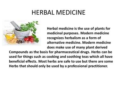 HERBAL MEDICINE Herbal medicine is the use of plants for