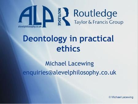 © Michael Lacewing Deontology in practical ethics Michael Lacewing