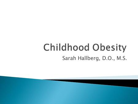 Sarah Hallberg, D.O., M.S..  Review epidemiology and risk factors for childhood obesity  Review the 2007 Expert Committee Recommendations  Discuss.