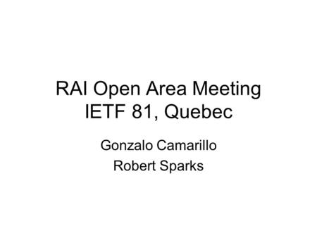 RAI Open Area Meeting IETF 81, Quebec Gonzalo Camarillo Robert Sparks.
