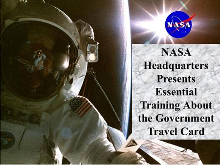 1 NASA Headquarters Presents Essential Training About the Government Travel Card.
