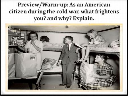 Preview/Warm-up: As an American citizen during the cold war, what frightens you? and why? Explain.