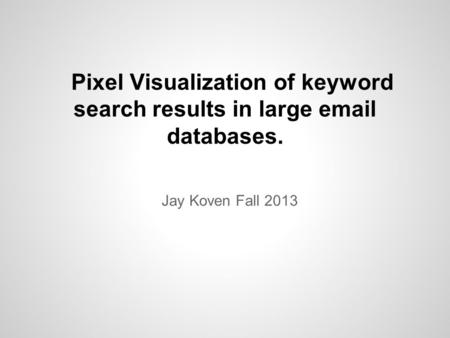 Pixel Visualization of keyword search results in large email databases. Jay Koven Fall 2013.