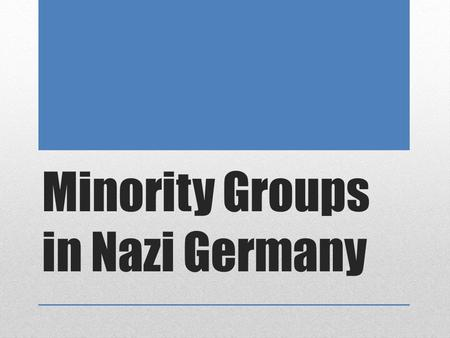 Minority Groups in Nazi Germany. Persecution of Minorities The Nazis believed in the superiority of the Aryan race. Through their 12 years in power they.