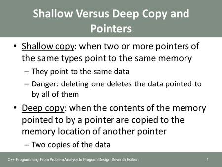 Shallow Versus Deep Copy and Pointers Shallow copy: when two or more pointers of the same types point to the same memory – They point to the same data.
