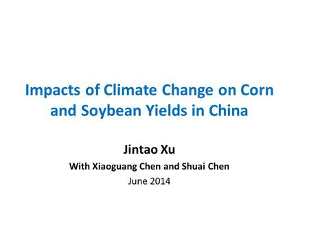 Impacts of Climate Change on Corn and Soybean Yields in China Jintao Xu With Xiaoguang Chen and Shuai Chen June 2014.