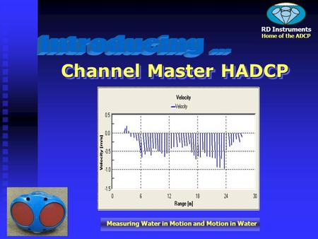 Measuring Water in Motion and Motion in Water RD Instruments Home of the ADCP Channel Master HADCP.