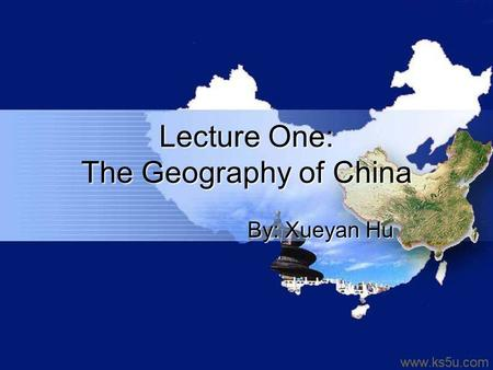 Lecture One: The Geography of China By: Xueyan Hu.