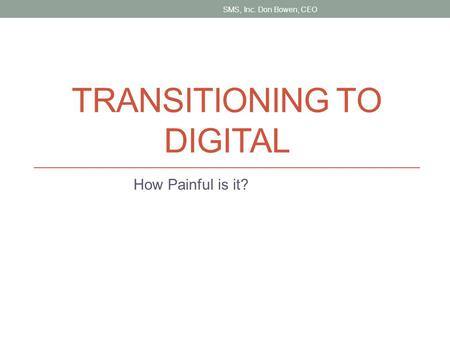 TRANSITIONING TO DIGITAL How Painful is it? SMS, Inc. Don Bowen, CEO.