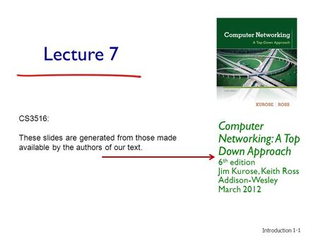 Introduction 1-1 Lecture 7 Computer Networking: A Top Down Approach 6 th edition Jim Kurose, Keith Ross Addison-Wesley March 2012 CS3516: These slides.