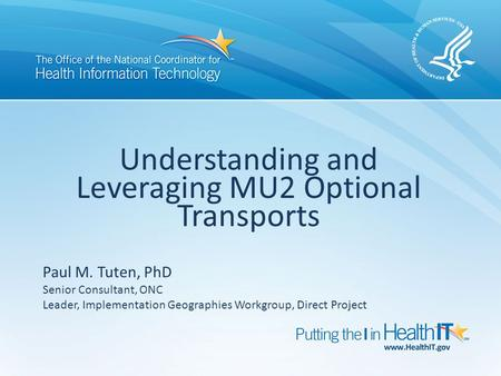 Understanding and Leveraging MU2 Optional Transports Paul M. Tuten, PhD Senior Consultant, ONC Leader, Implementation Geographies Workgroup, Direct Project.