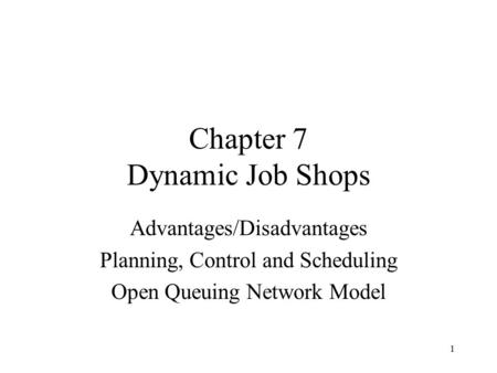 1 Chapter 7 Dynamic Job Shops Advantages/Disadvantages Planning, Control and Scheduling Open Queuing Network Model.