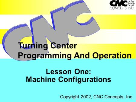 Lesson One: Machine Configurations Turning Center Programming And Operation Copyright 2002, CNC Concepts, Inc.