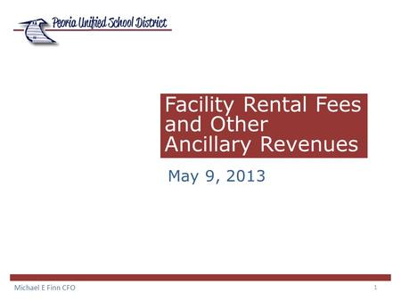 1 Facility Rental Fees and Other Ancillary Revenues May 9, 2013 Michael E Finn CFO.