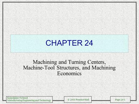 Kalpakjian Schmid Manufacturing Engineering and Technology © 2001 Prentice-Hall Page 24-1 CHAPTER 24 Machining and Turning Centers, Machine-Tool Structures,