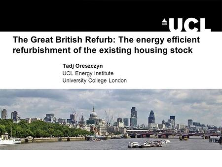 The Great British Refurb: The energy efficient refurbishment of the existing housing stock Tadj Oreszczyn UCL Energy Institute University College London.