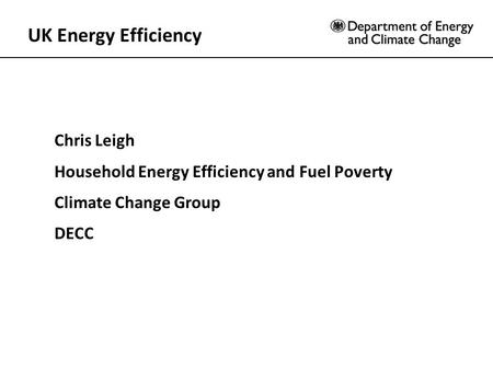 UK Energy Efficiency Chris Leigh Household Energy Efficiency and Fuel Poverty Climate Change Group DECC.