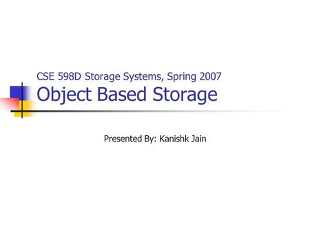 CSE 598D Storage Systems, Spring 2007 Object Based Storage Presented By: Kanishk Jain.