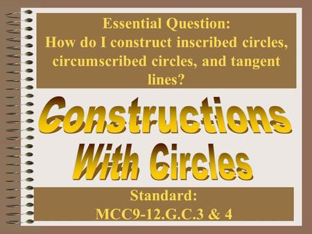 Essential Question: How do I construct inscribed circles, circumscribed circles, and tangent lines? Standard: MCC9-12.G.C.3 & 4.