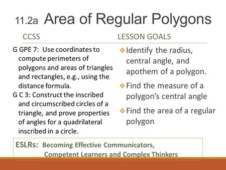 11.2a Area of Regular Polygons CCSSLESSON GOALS  Identify the radius, central angle, and apothem of a polygon.  Find the measure of a polygon's central.
