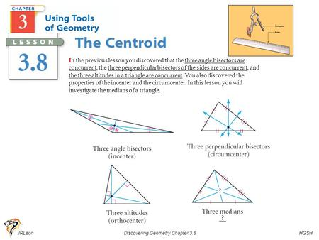 JRLeon Discovering Geometry Chapter 3.8 HGSH Pg. 185 In the previous lesson you discovered that the three angle bisectors are concurrent, the three perpendicular.
