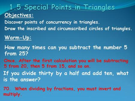 Objectives: Discover points of concurrency in triangles. Draw the inscribed and circumscribed circles of triangles. Warm-Up: How many times can you subtract.