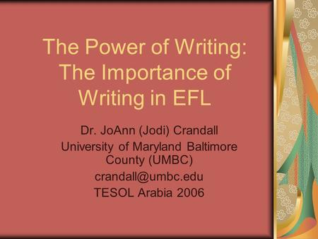The Power of Writing: The Importance of Writing in EFL Dr. JoAnn (Jodi) Crandall University of Maryland Baltimore County (UMBC) TESOL.