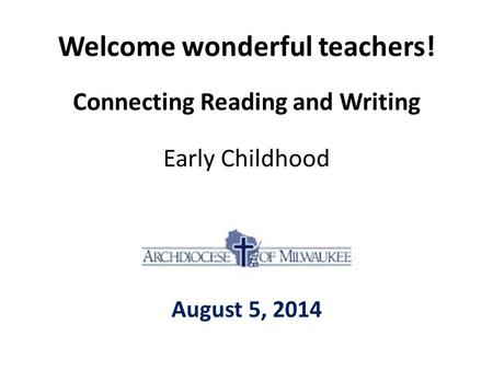Welcome wonderful teachers! Connecting Reading and Writing Early Childhood August 5, 2014.