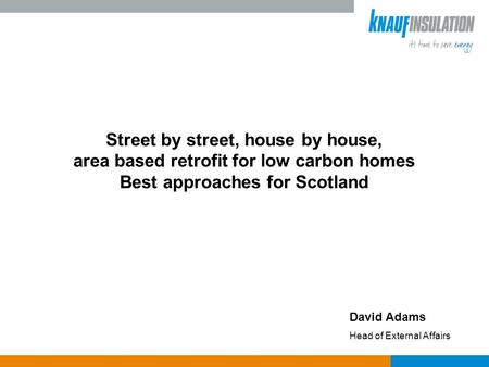Street by street, house by house, area based retrofit for low carbon homes Best approaches for Scotland David Adams Head of External Affairs.
