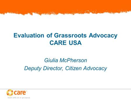 © 2005, CARE USA. All rights reserved. Evaluation of Grassroots Advocacy CARE USA Giulia McPherson Deputy Director, Citizen Advocacy.