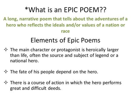 *What is an EPIC POEM?? A long, narrative poem that tells about the adventures of a hero who reflects the ideals and/or values of a nation or race Elements.