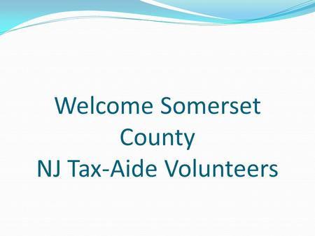 Welcome Somerset County NJ Tax-Aide Volunteers. AARP FOUNDATION Tax-Aide TY 2013 National Accomplishments Helped 2.6 M people Federal Tax Returns prepared: