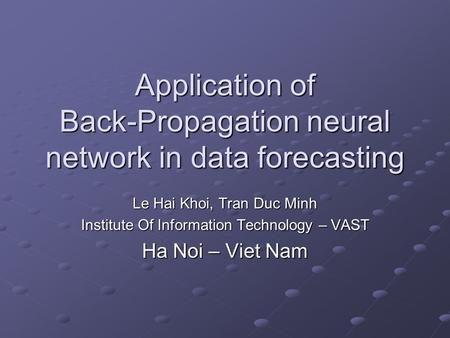 Application of Back-Propagation neural network in data forecasting Le Hai Khoi, Tran Duc Minh Institute Of Information Technology – VAST Ha Noi – Viet.