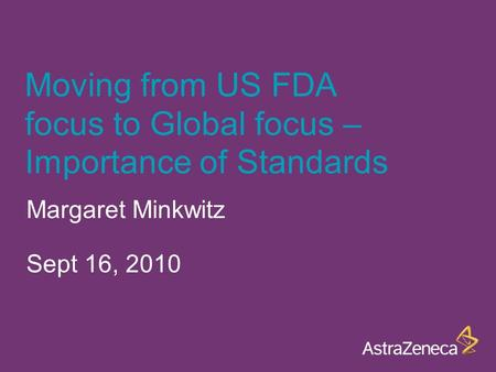Moving from US FDA focus to Global focus – Importance of Standards Margaret Minkwitz Sept 16, 2010.