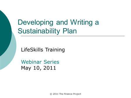 © 2011 The Finance Project Developing and Writing a Sustainability Plan LifeSkills Training Webinar Series May 10, 2011.