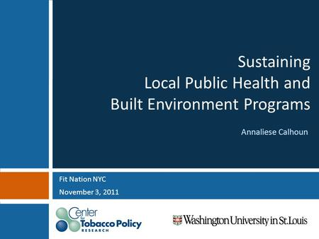 Sustaining Local Public Health and Built Environment Programs Fit Nation NYC November 3, 2011 Annaliese Calhoun.