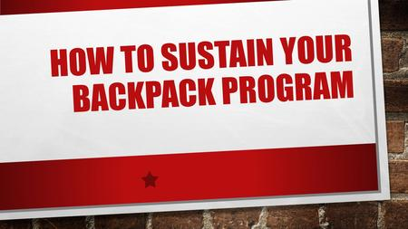 HOW TO SUSTAIN YOUR BACKPACK PROGRAM. LOCAL RESOURCES STAFF VOLUNTEERS FOOD CARRIERS TRANSPORTATION FUNDING MEDIA.