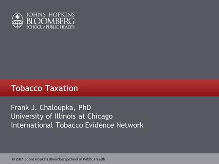  2007 Johns Hopkins Bloomberg School of Public Health Tobacco Taxation Frank J. Chaloupka, PhD University of Illinois at Chicago International Tobacco.